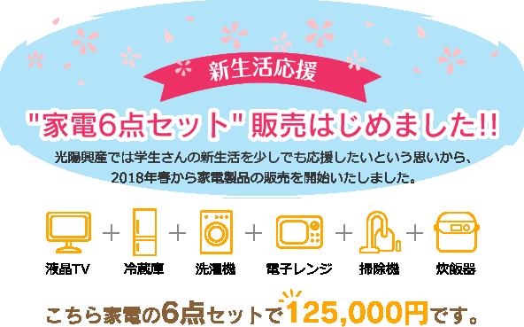 『家電6点セット』販売はじめました!! 光陽興産では学生さんの新生活を少しでも応援したいという思いから、2018年春から家電製品の販売を開始いたしました