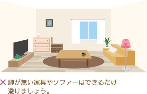 脚が無い家具や直置きのソファーはできるだけ避けましょう。